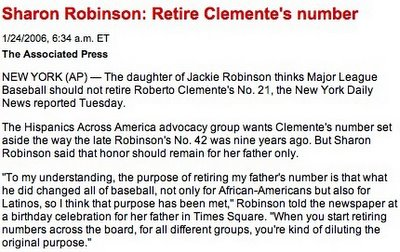 NEW YORK (AP) — The daughter of Jackie Robinson thinks Major League Baseball should not retire Roberto Clemente's No. 21, the New York Daily News reported Tuesday. The Hispanics Across America advocacy group wants Clemente's number set aside the way the late Robinson's No. 42 was nine years ago. But Sharon Robinson said that honor should remain for her father only.