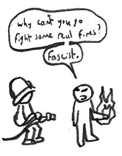 Why can't you go fight some real fires? Fascist.