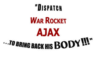 DISPATCH WAR ROCKET AJAX...TO BRING BACK HIS BODY!!!