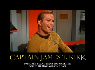 CAPTAIN JAMES T. KIRK: I'm sorry, I can't hear you over the sound of how awesome I am.