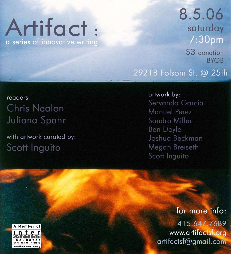 ARTIFACT READING SERIES <br /><br />8.05.06 7:30pm <br /><br />Juliana SPAHR <br />Christopher NEALON <br /><br />with artwork by Servando Garcia, Manuel Perez, Sandra Miller, Ben Doyle, Joshua Beckman, Megan Breiseth and Scott Inguito. Curated by Scott Inguito. <br /><br />2921B Folsom St. <br />San Francisco, CA 94110 <br /><br />$3 donation <br />byob