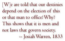 We are told that are destinies depend on the election of this or that man to office! Why? This shows that it is men and not laws that govern society. - Josiah Warren, 1833