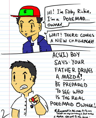 HI! I'm filthy richie! I'm a Pokemiad Owner - Wait! Here comes a new challenger! - ACS(I) Boy : Your father drives a Mazda! Be prepared to see who the real PokeMaid Owner! - (It is rumoured in AC that it is an insult to say someone's Dad drives a Mazda)