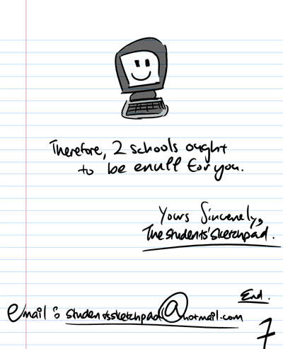 Therefore, 2 schools ought to be enuff for you. Yours sincerely, The Students' Sketchpad - Email Us!