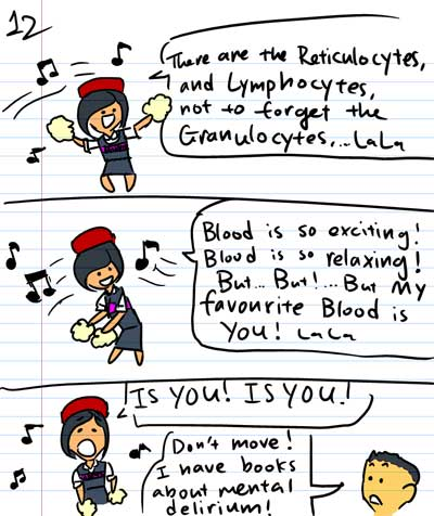 There are the Reticulocytes, and Lymphocytes, not to forget the Granulocytes...Lala - Blood is so exciting! Blood is so relaxing! But...But! ...But MY favourite blood is YOU! LaLa - Is YOU! IS YOU! - Don't move! I have books about mental delirium!