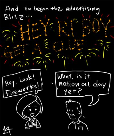 And so began the advertising Blitz... - HEY RI BOY GET A CLUE - Hey, look! Fireworks! - What, is it National Day yet?