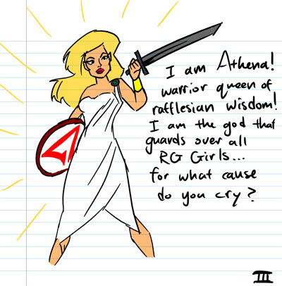 I am Athena! Warrior queen of Rafflesian Wisdom! I am the God that guards over all RG Girls... for what cause do you cry?