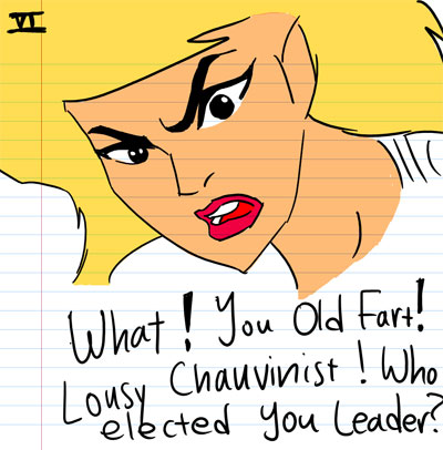 What! You Old Fart! Lousy Chauvinist! Who elected you leader?