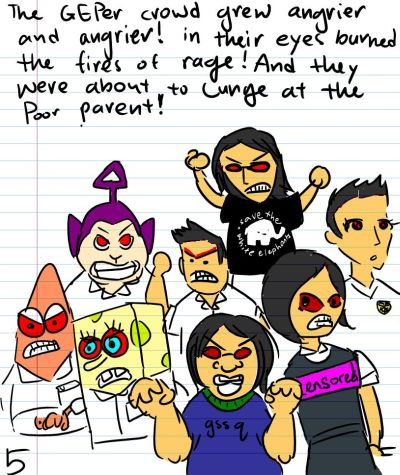 The GEPer crowd grew angrier and angrier! In their eyes burned the fires of rage! And they were about to lunge at the poor parent!