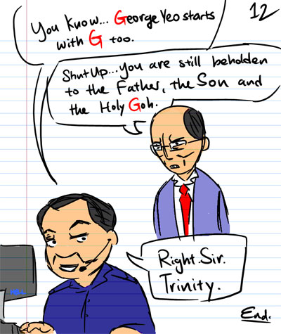 You know...George Yeo starts with G too. - Shut Up. You are still beholden to the Father, the Son and the Holy Goh. - Right. Sir. Trinity.