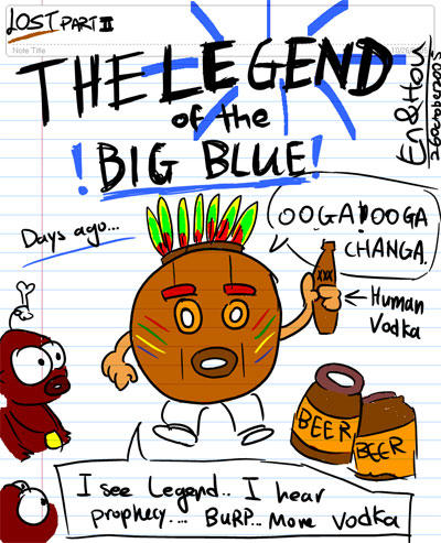 LOST Part II - The Legend of the BIG BLUE - OOGA! OGGA CHANGA - Human Vodka - Beer Beer - Days ago... - I see legend...I hear prophecy...BURP...More Vodka.