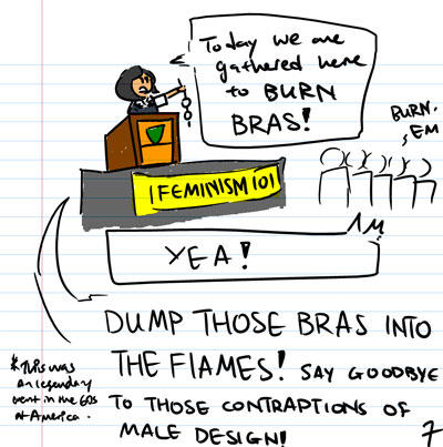 Today we have gathered here to BURN BRAS! - Burn 'Em. - YEA! - *This was an legendary trend in the 60s' of America - Dump those bras into the flames! Say goodbye to the contraptions of male design!