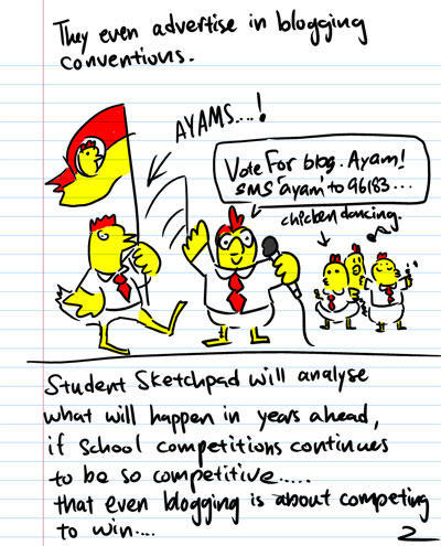 They even advertise in blogging conventions. - AYAMS! - Vote for blog.ayam! SMS 'ayam' to 96183... - Chicken dancing - Students Sketchpad will analyse what will happen in years ahead, if school competitions continues to be so competitive...that even blogging is about competing to win...