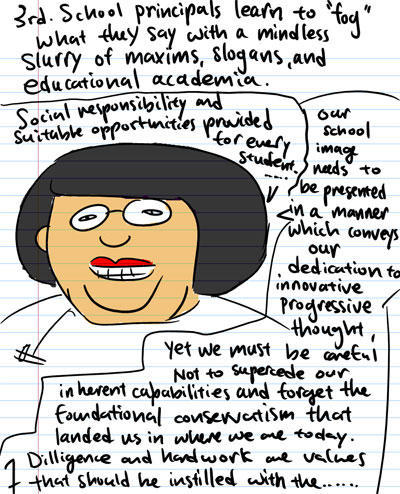 3rd, School principals learn to 'fog' what they say with a mindless slurry of maxims, slogans, and educational academia. - Social responsibility and suitable opportunities provided for every student - Our school image needs to be presented in a manner that conveys our dedication to innovative progressive thought, yet we must be careful not to supercede our inherent capabilities and forget the foundational conservatism that landed us in where we are today. Dilligence and hardwork and values that should be instilled with the...