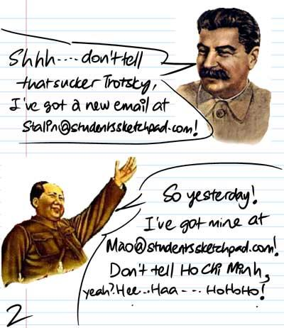 Shhh...don't tell that sucker Trotsky, I've got a new email at stalin@studentssketchpad.bom! - So yesterday! I've got mne at Mao@studentssketchpad.blogspot.com! Don't tell Ho Chi Minh, yeah? Hee...Haa...HoHoHo!