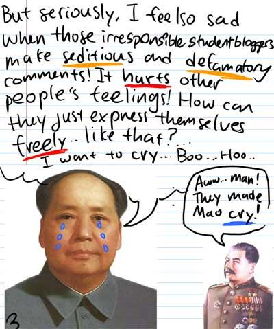 But seriously, I feel so sad when those irresponsible student bloggers make seditious and defamatory comments! It HURTS other people's feelings! How can they express themselves FREELY...like that? I want to cry...Boo...Hoo... - Aww...Man! They made Mao cry!