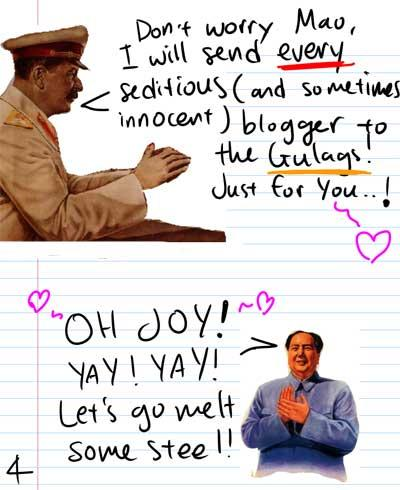 Don't worry Mao, I will send every seditious (and sometimes Innocent) bloggers to the Gulags. Just for you...! - Oh joy! Yay! Yay! Let's go melt some steel!