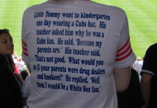 "Little Tommy went to kidergarten one day wearing a Cubs hat. His teacher asked him why he was a Cubs fan. He said, ""Because my parents are."" His teacher said, ""Thats not good. What would you do if your parents were drug dealers and hookers?"" He replied, ""Well, then I would be a White Sox fan."""