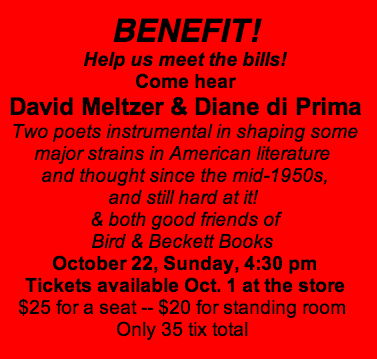 Bird & Beckett BENEFIT!<br />Help us meet the bills!<br />Come hear<br />David Meltzer & Diane di Prima<br />Two poets instrumental in shaping some<br />major strains in American literature <br />and thought since the mid-1950s,<br />and still hard at it! <br />& both good friends of<br />Bird & Beckett Books <br />October 22, Sunday, 4:30 pm<br />Tickets available Oct. 1 at the store<br />$25 for a seat -- $20 for standing room <br />Only 35 tix total