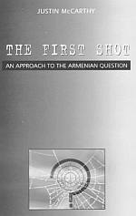 The First Shot - An Approach to Armenian Question by Prof Justin McCarthy- Download Here 170 kb
