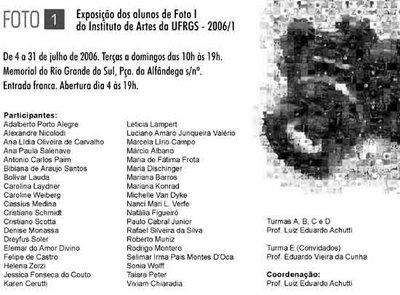 FOTO1-Exposição dos alunos de Foto I do Instituto de Artes da UFRGS - 20061 De 4 a 31 de julho de 2006. Terças a domingos das 10h às 19h. Memorial do Rio Grande do Sul, Pça da Alfândega s/n. Entrada franca. Abertura dia 04 às 19h.