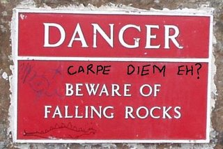 Danger - Beware of Falling Rocks; Carpe Diem Eh?
