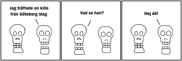 Jag träffade en kille från Göteborg idag; Vad sa han?; Hej dö!