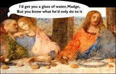 I'd get you a glass of water, Madge, but you know what he'd only do with it