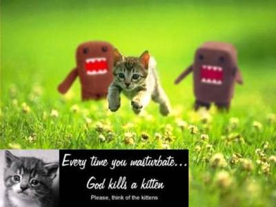 Every time you masturbate God kills a kitten.  Please think of the kittens.