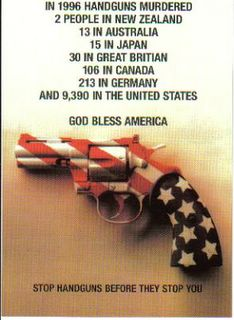 In 1996 handguns murdered 2 people in New Zealand, 13 in Australia, 15 in Japan, 30 in Great Britain, 106 in Canada, 213 in Germany and 9390 in the United States. Stop handguns before they stop you. God bless America