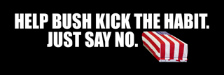 Help Bush kick the habit. Just say no.