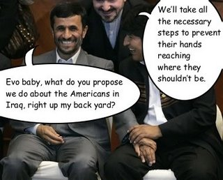 """Iranian president Mahmoud Ahmadinejad and Bolivian president Evo Morales holding hands during a conference. Ahmadinejad: """"Evo baby, what do you propose we do about the Americans in Iraq, right up my back yard?"""" Morales: """"We'll take all the necessary steps to prevent their hands reaching where they shouldn't be."""""""