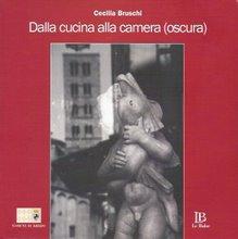 """Cecilia Bruschi - """"Dalla Cucina alla Camera (oscura)"""" - Editore Le Balze - Anno 2007"""
