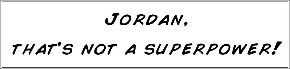 Jordan, that's not a superpower