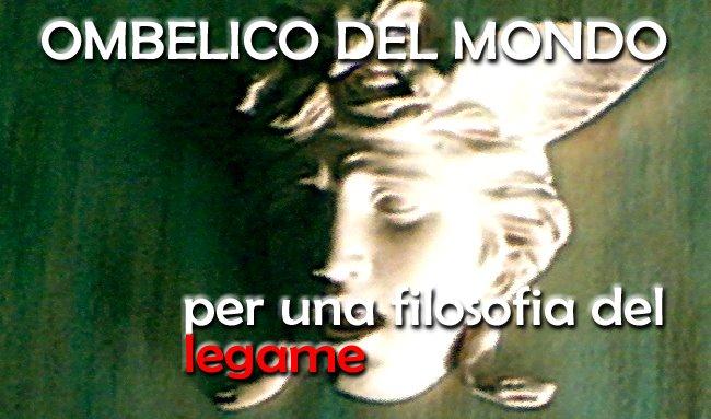 filosofia del legame - OMBELICO DEL MONDO www.ombelico-st.blogspot.com