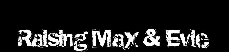 Raising Max & Evie