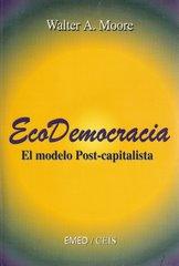 """Eco Democracia """"El modelo Post-capitalista"""" de Walter A. Moore"""