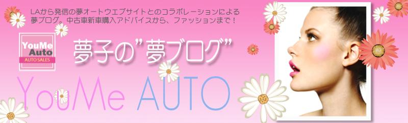 ゆめオート/YouMe Auto 「夢ブログ」 アメリカ ロサンゼルスで車のビジネスを女性が起業。中古車を個人売買価格で格安販売、新車、ローン、買取り、保険、安心のカーディーラー!