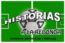 Bienvenidos a HISTORIAS A LA REDONDA....El fútbol con mirada humana.
