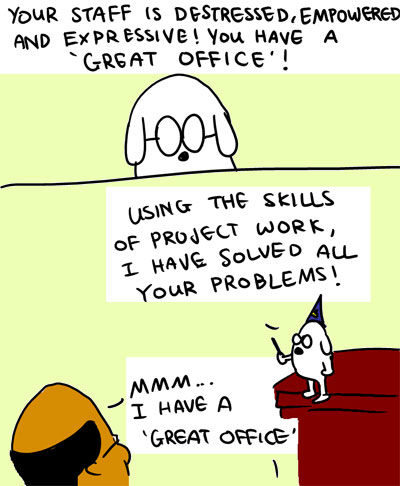 Your staff is destressed, enpowered and expressive! You have a 'Great Office'! - Using the skills of Project Work, I have solved all your problems! - Mmm...I have a 'Great Office'.