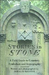 Stories in Stone - A Field Guide to Cemetery Symbolism and Iconography by Douglas Keister